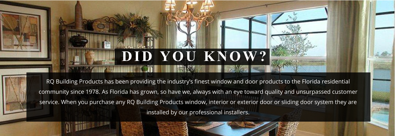RQ Building Products has been providing the industry's finest window and door products to the Florida residential community since 1978. As Florida has grown, so have we, always with an eye toward quality and unsurpassed customer service. When you purchase any RQ Building Products window, interior or exterior door or sliding door system they are installed by our professional installers. DID YOU KNOW?